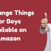 Top 10 Strange Things Every College boy Needs (July 2019)