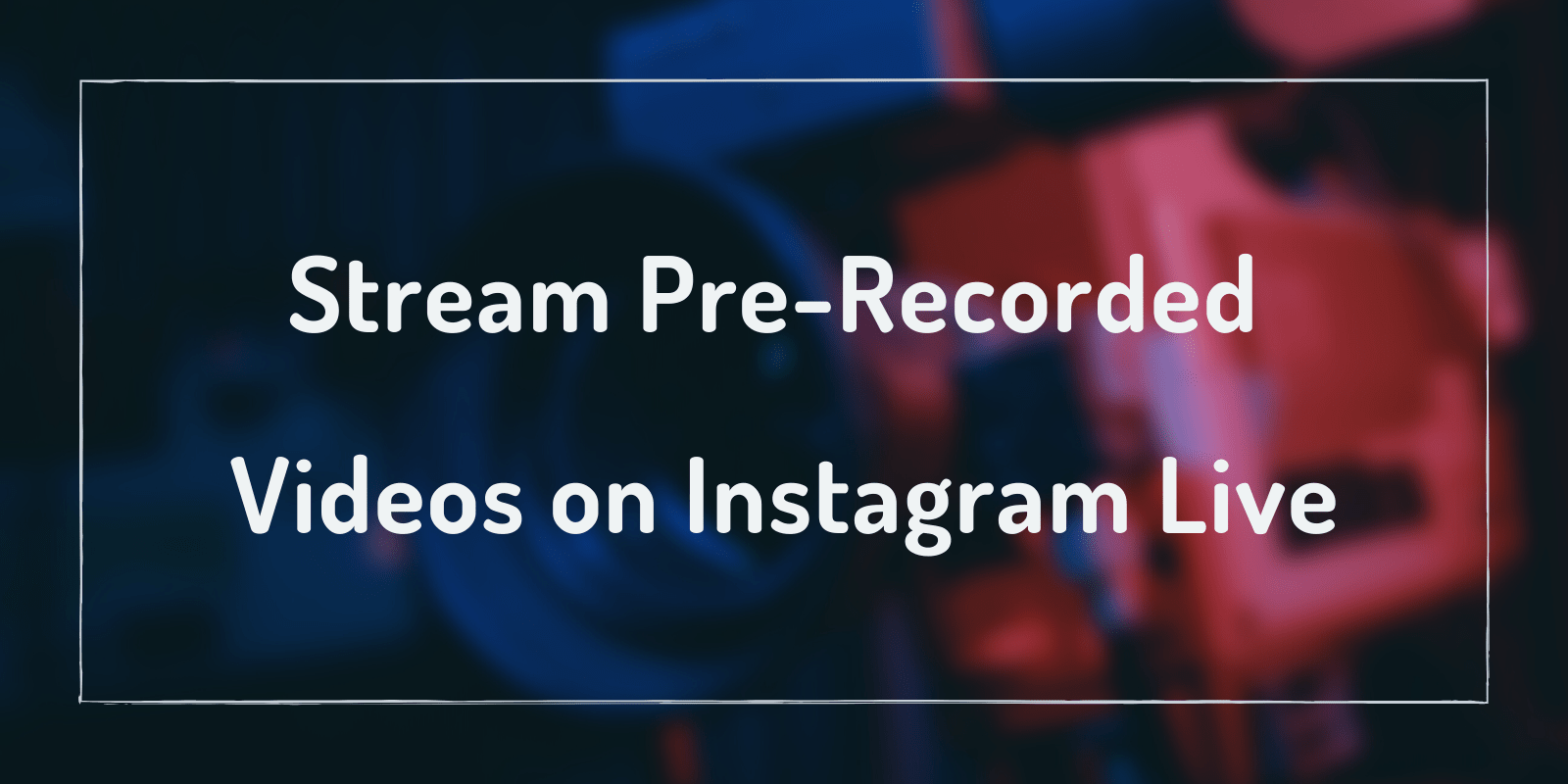 Stream Pre-Recorded Videos to Instagram Live [Easy Method]